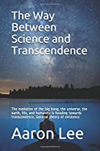 The Way Between Science and Transcendence: The evolution of the big bang, the universe, the earth, life, and humanity is heading towards transcendence. General theory of existence
