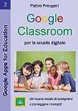 google classroom per la scuola digitale: un nuovo modo di assegnare e correggere i compiti -  la guida a google classroom per insegnanti e studenti (google apps for education vol. 2)