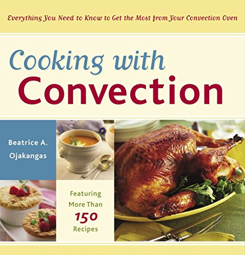 Cooking with Convection: Everything You Need to Know to Get the Most from Your...