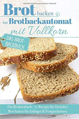 Brot backen im Brotbackautomat mit Vollkorn: Das Brotbackbuch – 50 Rezepte für Genießer: Brot backen für Anfänger & Fortgeschrittene