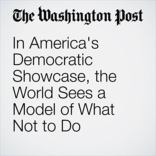 In America's Democratic Showcase, the World Sees a Model of What Not to Do cover art