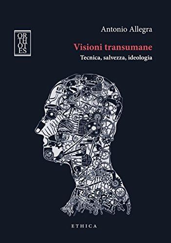 Visioni transumane. Tecnica, salvezza, ideologia. Ediz. integrale