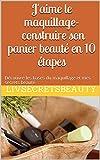 J'aime le maquillage - construire son panier beauté en 10 étapes: Découvre les bases du maquillage et mes secrets beauté (Panier beauté de Livsecrets t. 1)