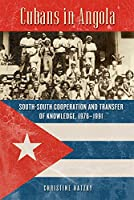 Cubans in Angola: South-South Cooperation and Transfer of Knowledge, 1976-1991 (Africa and the Diaspora: History, Politics, Culture)