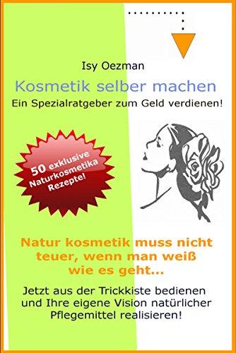 Kosmetik selber machen: Kosmetikrezepte zum Geld verdienen! (German Edition)