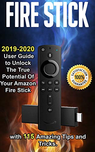 Fire Stick: 2019-2020 User Guide to Unlock The True Potential Of Your Amazon Fire Stick with 115 Amazing Tips and Tricks .