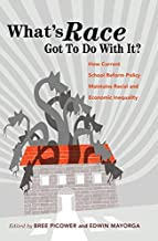What's Race Got To Do With It?: How Current School Reform Policy Maintains Racial and Economic Inequality (Critical Multicultural Perspectives on Whiteness)