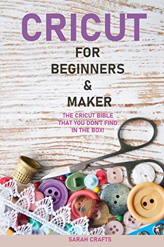 Cricut: 2 BOOKS IN 1: FOR BEGINNERS & MAKER: The Cricut Bible That You Don't Find in The Box!