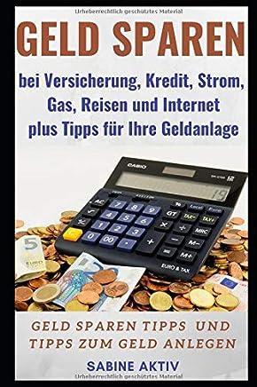 Geld sparen bei Versicherung, Kredit, Strom, Gas, Reisen und Internet plus Tipps f�r Ihre Geldanlage: Geld sparen Tipps und Tipps zum Geld anlegen : B�cher