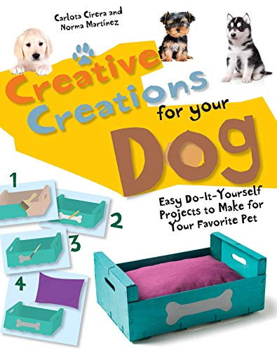 Creative Creations for Your Dog: Easy Do-It-Yourself Projects to Make for Your Favorite Pet