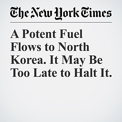 A Potent Fuel Flows to North Korea. It May Be Too Late to Halt It. audiobook cover art