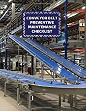 Conveyor Belt Preventive Maintenance Checklist: Conveyor Belt Maintenance Logbook, Inspection Checklist Log, Safety and Re...