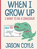 When I Grow Up I Want To Be a Dinosaur