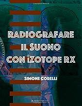 Radiografare il suono con iZotope RX: Una guida introduttiva chiara e semplice per imparare ad eliminare difetti, restaura...