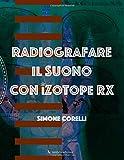 Radiografare il suono con iZotope RX: Una guida introduttiva chiara e semplice per imparare ad eliminare difetti, restaurare, elaborare il suono con il programma dedicato più diffuso al mondo
