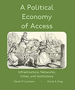 A Political Economy of Access: Infrastructure, Networks, Cities, Institutions (Access Quintet Book 4) by [David Levinson, David King]
