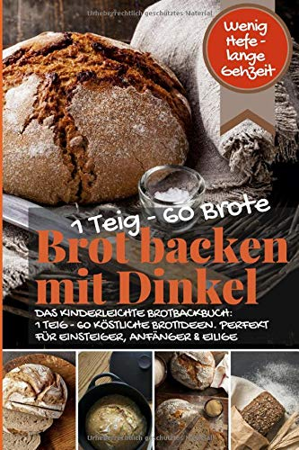 Wenig Hefe – lange Gehzeit: 1 Teig – 60 Brote: Brot backen mit Dinkel: DAS KINDERLEICHTE BROTBACKBUCH: 1 TEIG - 60 KÖSTLICHE BROTIDEEN. PERFEKT FÜR ... WEIZEN (Backen - die besten Rezepte, Band 46)