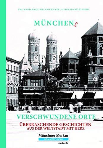 Münchens verschwundene Orte: Überraschende Geschichten aus der Weltstadt mit Herz