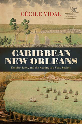 Caribbean New Orleans: Empire, Race, and the Making of a Slave Society (Published by the Omohundro Institute of Early Am