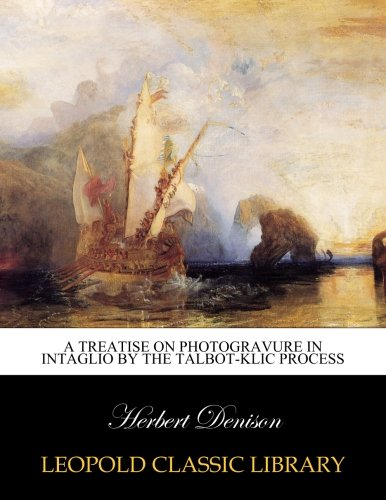 A treatise on photogravure in intaglio by the Talbot-Klic process