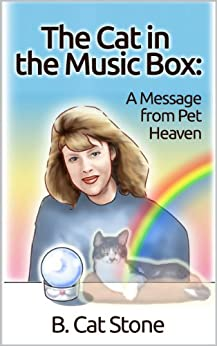 The Cat in the Music Box: A Message from Pet Heaven: Proof of an afterlife for animals! by [B Cat Stone]