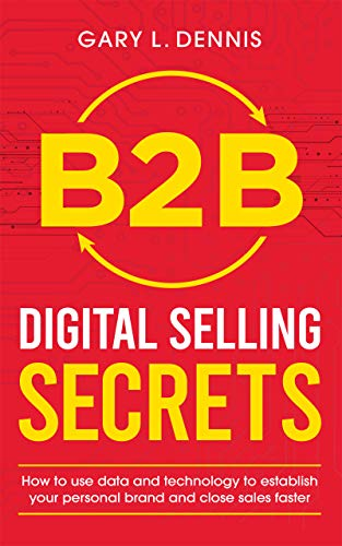B2B Digital Selling Secrets: How to use data and technology to establish your personal brand and close sales faster