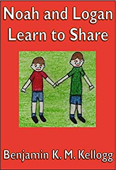 Noah and Logan Learn To Share: An illustrated children's book by [Benjamin K.M. Kellogg]