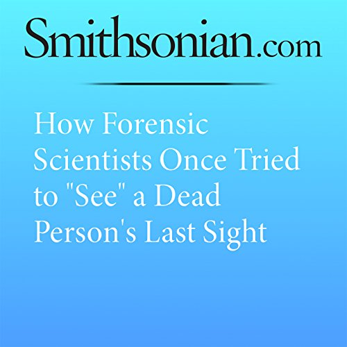"How Forensic Scientists Once Tried to ""See"" a Dead Person's Last Sight cover art"