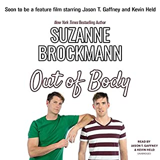 Out of Body                   By:                                                                                                                                 Suzanne Brockmann                               Narrated by:                                                                                                                                 Jason T. Gaffney,                                                                                        Kevin Held                      Length: 5 hrs and 19 mins     14 ratings     Overall 4.0