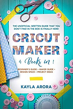 Cricut Maker  4 BOOKS in 1 - Beginner s guide + Maker Guide + Design Space + Project Ideas The Unofficial Written Guide That You Don t Find in The Box is Finally Here!