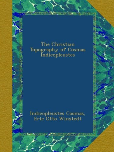 The Christian Topography of Cosmas Indicopleustes