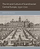 The Art and Culture of Scandinavian Central Europe, 1550-1720 - Kristoffer Neville