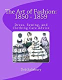 The Art of Fashion: 1850 - 1859: Dress, Sewing, and Clothing Care Advice (English Edition)