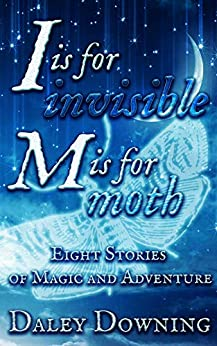 I is for Invisible, M is for Moth: Eight Stories of Magic and Adventure by [Daley Downing]