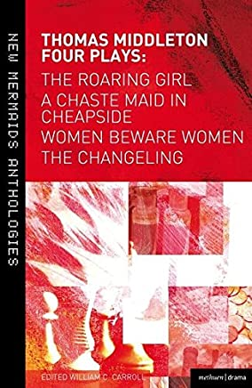 Thomas Middleton: Four Plays: The Roaring Girl / A Chaste Maid in Cheapside / Women Beware Women / The Changeling