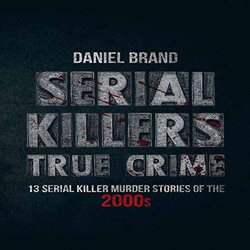 Serial Killers True Crime: 13 Serial Killer Murder Stories of the 2000s audiobook cover art