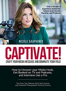Captivate! Craft Your Media Message and Dominate Your Field: How to Uncover your Media Hook, Get Booked on TV and Podcasts, and Interview Like a Pro. by [Nicole Dauphinee]