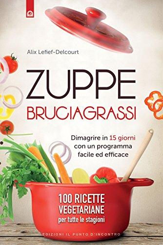 Zuppe bruciagrassi. Dimagrire in 15 giorni con un programma facile ed efficace. 100 ricette veg per...