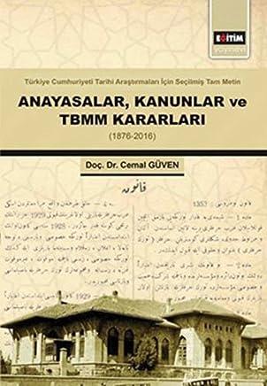Anayasalar, Kanunlar ve TBMM Kararları: Türkiye Cumhuriyeti Tarihi Araştırmaları İçin Seçilmiş Tam Metin 1876 - 2016