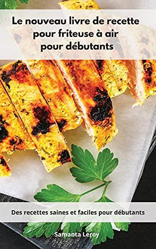 Le nouveau livre de recette pour friteuse à air pour débutants: Des recettes saines et faciles pour débutants. Air Fryer Cookbook (French Edition)