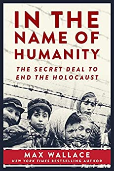In the Name of Humanity: The Secret Deal to End the Holocaust by [Max Wallace]
