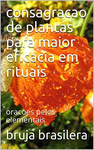 consagracao de plantas para maior eficacia em rituais: oracoes pelos elementais (Portuguese Edition)