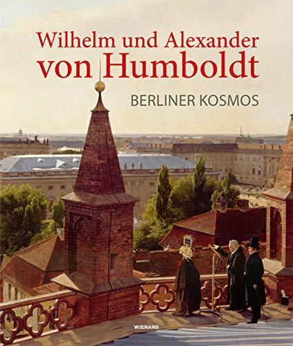 Wilhelm und Alexander von Humboldt. Berliner Kosmos: Begleitpublikation zur Berlin Ausstellung im Humboldt Forum und zum Museum Knoblauchhaus Berlin 2020