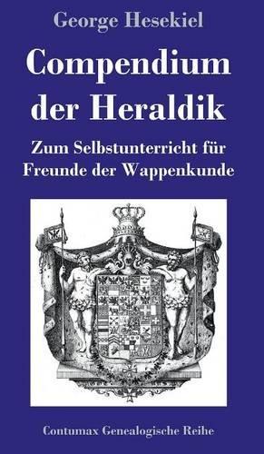Compendium der Heraldik: Zum Selbstunterricht für Freunde der Wappenkunde