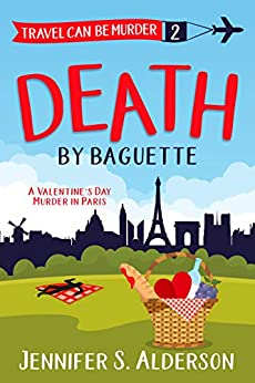 Death By Baguette: A Valentine's Day Murder in Paris (Travel Can Be Murder Cozy Mystery Series Book 2) by [Jennifer S. Alderson]