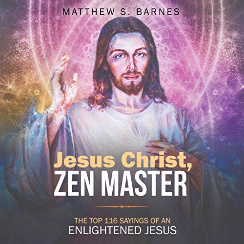Jesus Christ, Zen Master: The Top 116 Sayings of an Enlightened Jesus Audiobook By Matthew S. Barnes cover art