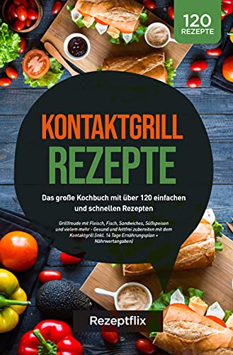 Kontaktgrill Rezepte: Das große Kochbuch mit über 120 einfachen und schnellen Rezepten: Grillfreude mit Fleisch, Fisch, Sandwiches, Süßspeisen und vielem mehr - Gesund und fettfrei zubereiten