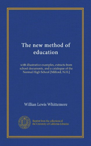 The new method of education: with illustrative examples, extracts from school documents, and a catalogue of the Normal High School [Milford, N.H.]