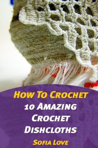 How To Crochet: 10 Amazing Crochet Dishcloths
