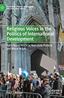Religious Voices in the Politics of International Development: Faith-Based NGOs as Non-state Political and Moral Actors (Palgrave Studies in Religion, Politics, and Policy)